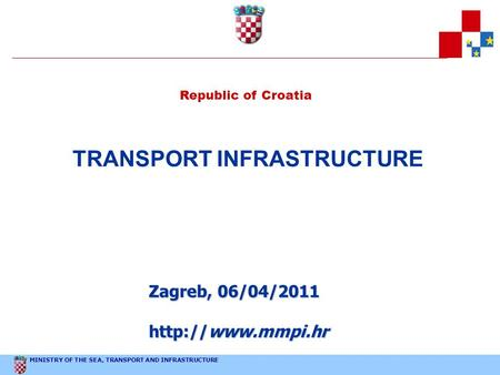 MINISTRY OF THE SEA, TRANSPORT AND INFRASTRUCTURE Republic of Croatia TRANSPORT INFRASTRUCTURE Zagreb, 06/04/2011