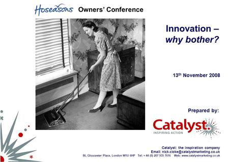 Catalyst: the inspiration company   86, Gloucester Place, London W1U 6HP Tel: + 44 (0) 207 935 7616 Web: