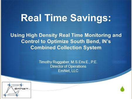 Real Time Savings: Using High Density Real Time Monitoring and Control to Optimize South Bend, INs Combined Collection System Timothy Ruggaber, M.S.Env.E.,