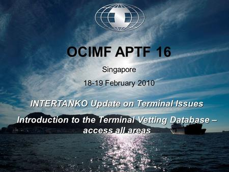 INTERTANKO Update on Terminal Issues Introduction to the Terminal Vetting Database – access all areas OCIMF APTF 16 Singapore 18-19 February 2010.