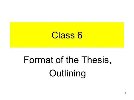 1 Class 6 Format of the Thesis, Outlining. 2 3 4 Outlining Assignment See Assignment.