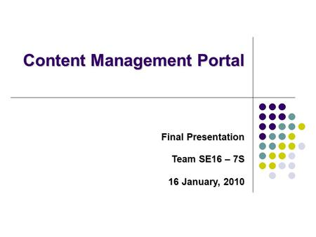 Content Management Portal Final Presentation Team SE16 – 7S 16 January, 2010.