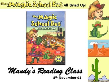 8 th November 98 Mandys Reading Class. Part one Why was Ms. Frizzle different? What was missing from the diorama? Who thought the Gila monster was cute?
