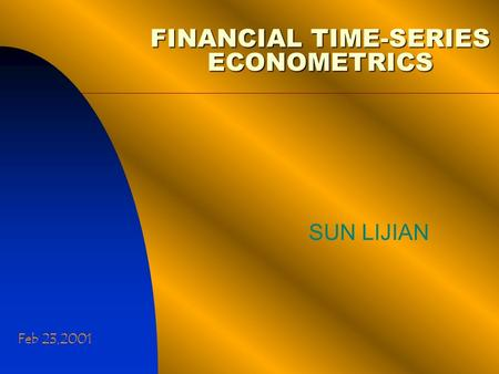 FINANCIAL TIME-SERIES ECONOMETRICS SUN LIJIAN Feb 23,2001.