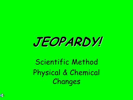 JEOPARDY! Scientific Method Physical & Chemical Changes.