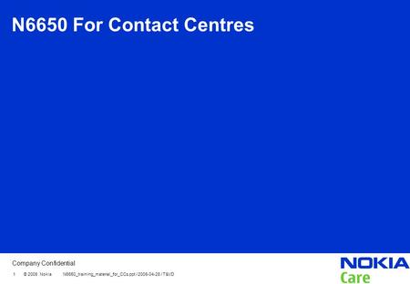 Company Confidential 1 © 2008 Nokia N6650_training_material_for_CCs.ppt / 2008-04-28 / T&VD N6650 For Contact Centres.