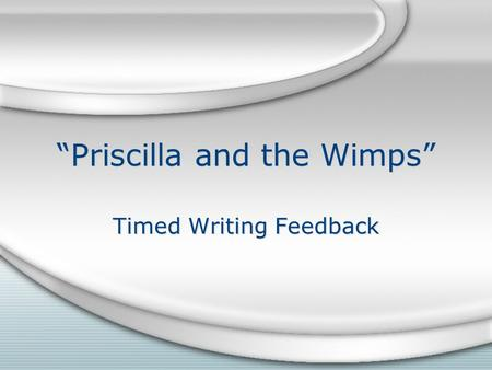 Priscilla and the Wimps Timed Writing Feedback. Create this chart on a piece of notebook paper: PaperScoreReason for score A Use language from the rubric.