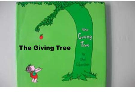 The Giving Tree. Once there was a tree.. and she loved a little boy.