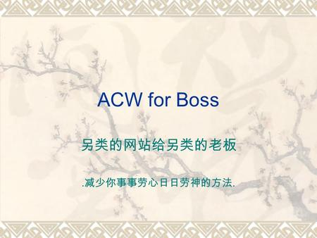 ACW for Boss.. The Nature of a Boss A Boss is always a busy man A Boss has a lot of issues to attend to A Boss do not have time for details A Boss care.