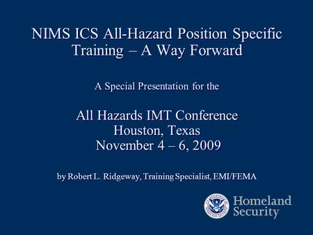 NIMS ICS All-Hazard Position Specific Training – A Way Forward A Special Presentation for the All Hazards IMT Conference Houston, Texas November 4 – 6,
