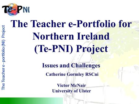 The Teacher e–portfolio (NI) Project The Teacher e-Portfolio for Northern Ireland (Te-PNI) Project Issues and Challenges Catherine Gormley RSCni Victor.