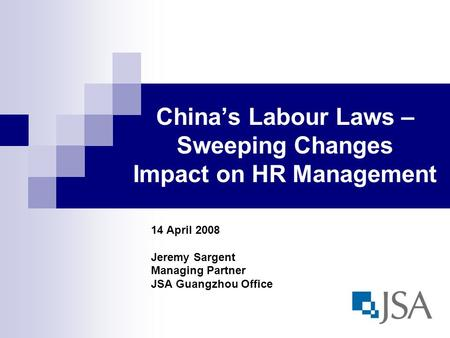 Chinas Labour Laws – Sweeping Changes Impact on HR Management 14 April 2008 Jeremy Sargent Managing Partner JSA Guangzhou Office.