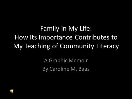 Family in My Life: How Its Importance Contributes to My Teaching of Community Literacy A Graphic Memoir By Caroline M. Baas.