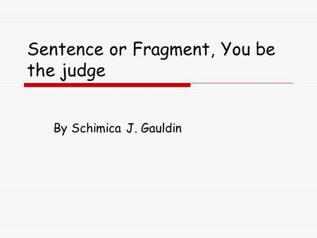 Sentence or Fragment, You be the judge By Schimica J. Gauldin.