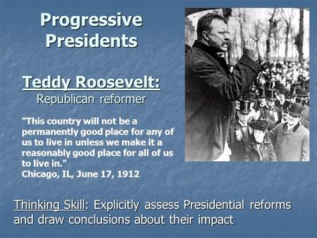 Progressive Presidents Teddy Roosevelt: Republican reformer Thinking Skill: Explicitly assess Presidential reforms and draw conclusions about their impact.
