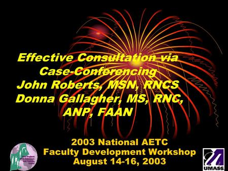 Effective Consultation via Case-Conferencing John Roberts, MSN, RNCS Donna Gallagher, MS, RNC, ANP, FAAN 2003 National AETC Faculty Development Workshop.