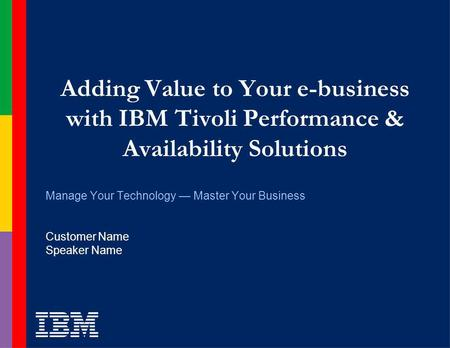 Adding Value to Your e-business with IBM Tivoli Performance & Availability Solutions Manage Your Technology Master Your Business Customer Name Speaker.