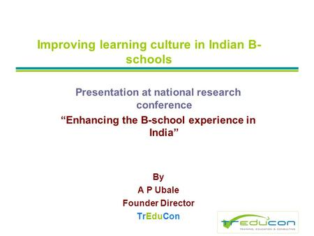 Improving learning culture in Indian B- schools Presentation at national research conference Enhancing the B-school experience in India By A P Ubale Founder.