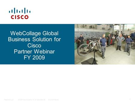 © 2006 Cisco Systems, Inc. All rights reserved.Cisco ConfidentialPresentation_ID 1 WebCollage Global Business Solution for Cisco Partner Webinar FY 2009.
