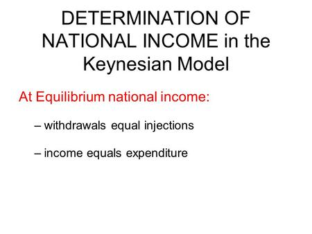 DETERMINATION OF NATIONAL INCOME in the Keynesian Model At Equilibrium national income: –withdrawals equal injections –income equals expenditure.