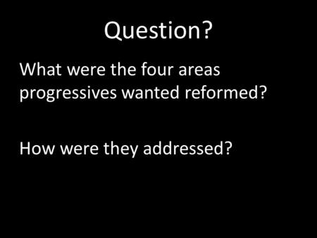 Question? What were the four areas progressives wanted reformed? How were they addressed?