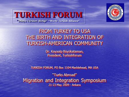 FROM TURKEY TO USA THE BIRTH AND INTEGRATION OF TURKISH-AMERICAN COMMUNITY Dr. Kayaalp Büyükataman, President, Turkishforum TURKISH FORUM, PO Box 1104.