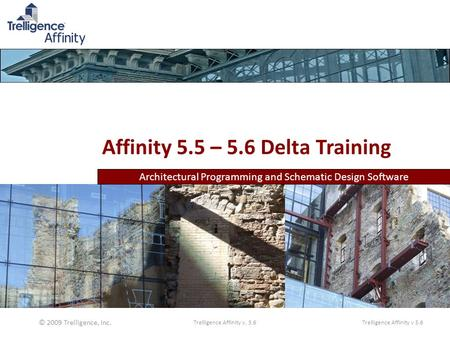 Architectural Programming and Schematic Design Software Affinity 5.5 – 5.6 Delta Training © 2009 Trelligence, Inc. Trelligence Affinity v 5.6Trelligence.