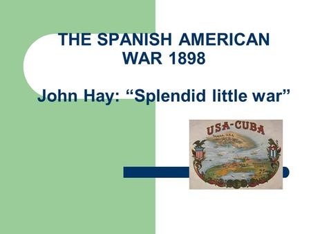 THE SPANISH AMERICAN WAR 1898 John Hay: Splendid little war.