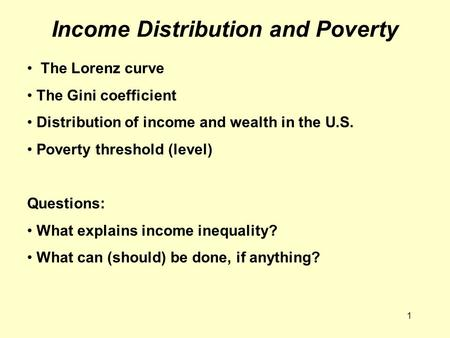 1 Income Distribution and Poverty The Lorenz curve The Gini coefficient Distribution of income and wealth in the U.S. Poverty threshold (level) Questions: