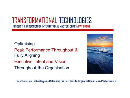 TECHNOLOGIES TRANSFORMATIONAL TECHNOLOGIES UNDER THE DIRECTION OF INTERNATIONAL MASTER-COACH: PAT GROVE Optimising Peak Performance Throughput & Fully.