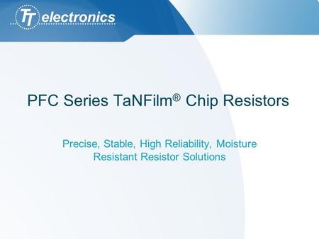 PFC Series TaNFilm ® Chip Resistors Precise, Stable, High Reliability, Moisture Resistant Resistor Solutions.