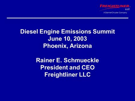 Diesel Engine Emissions Summit June 10, 2003 Phoenix, Arizona Rainer E. Schmueckle President and CEO Freightliner LLC.