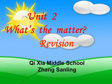 Qi Xia Middle School Zhang Sanling Unit 2 Whats the matter? Revision.