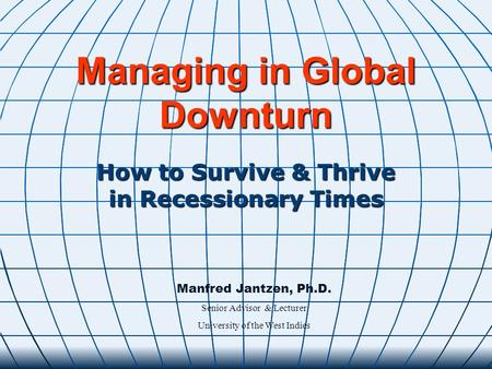 Managing in Global Downturn How to Survive & Thrive in Recessionary Times Manfred Jantzen, Ph.D. Senior Advisor & Lecturer University of the West Indies.