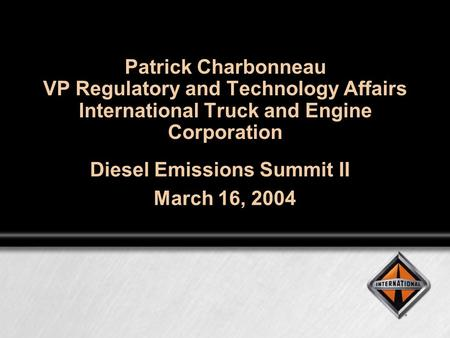 Patrick Charbonneau VP Regulatory and Technology Affairs International Truck and Engine Corporation Diesel Emissions Summit II March 16, 2004.