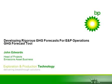 EPT delivering breakthrough solutions Developing Rigorous GHG Forecasts For E&P Operations GHG Forecast Tool John Edwards Head of Projects Emissions Asset.