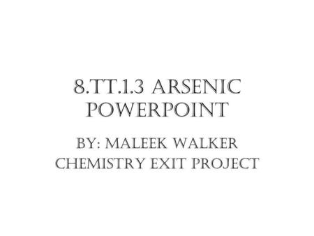 8.TT.1.3 Arsenic PowerPoint By: Maleek Walker Chemistry Exit Project.