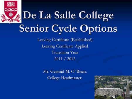 De La Salle College Senior Cycle Options Leaving Certificate (Established) Leaving Certificate Applied Transition Year 2011 / 2012 Mr. Gearóid M. O Brien.