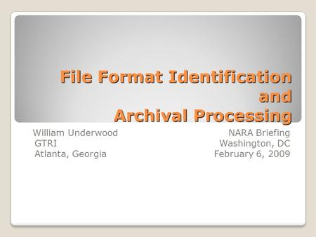 File Format Identification and Archival Processing William Underwood NARA Briefing GTRI Washington, DC Atlanta, Georgia February 6, 2009.