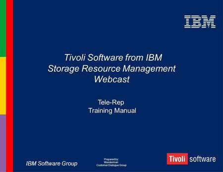 IBM Software Group Tivoli Software from IBM Storage Resource Management Webcast Tele-Rep Training Manual Prepared by: Wunderman Customer Dialogue Group.