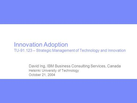 Innovation Adoption TU-91.123 – Strategic Management of Technology and Innovation David Ing, IBM Business Consulting Services, Canada Helsinki University.
