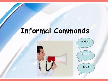 Informal Commands WALK! EAT! SLEEP!. In Spanish… When we want to tell a friend to do something we use informal (tú) commands… ¡Come! – EAT! ¡Camina!-