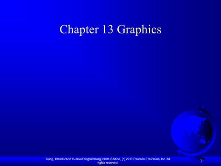 Liang, Introduction to Java Programming, Ninth Edition, (c) 2013 Pearson Education, Inc. All rights reserved. 1 Chapter 13 Graphics.