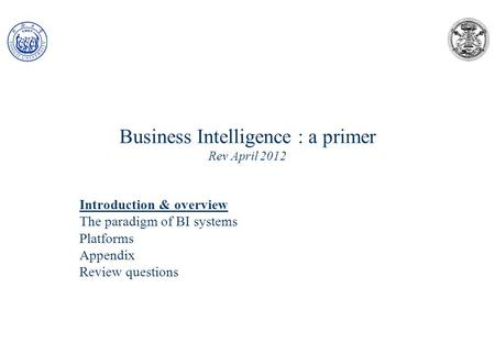 Business Intelligence : a primer Rev April 2012 Introduction & overview The paradigm of BI systems Platforms Appendix Review questions.