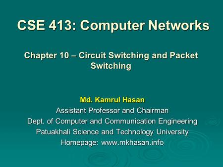 CSE 413: Computer Networks Md. Kamrul Hasan Assistant Professor and Chairman Dept. of Computer and Communication Engineering Patuakhali Science and Technology.