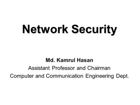 Md. Kamrul Hasan Assistant Professor and Chairman Computer and Communication Engineering Dept. Network Security.