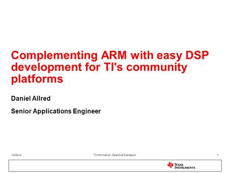 1/4/2014TI Information - Selective Disclosure1 Complementing ARM with easy DSP development for TI's community platforms Daniel Allred Senior Applications.