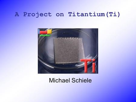 A Project on Titantium(Ti) Michael Schiele. Specs on Ti Element Atomic Number – 22 Atomic Weight -47.867 Electron Config. 2-2-6-2-6-2-2.