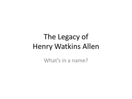 The Legacy of Henry Watkins Allen Whats in a name?