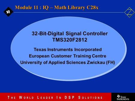 11 - 1 Texas Instruments Incorporated European Customer Training Centre University of Applied Sciences Zwickau (FH) Module 11 : IQ – Math Library C28x.